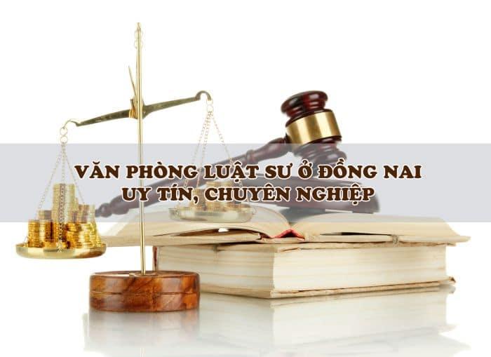 Công ty Văn phòng luật sư giỏi tại Đồng Nai uy tín, chuyên nghiệp