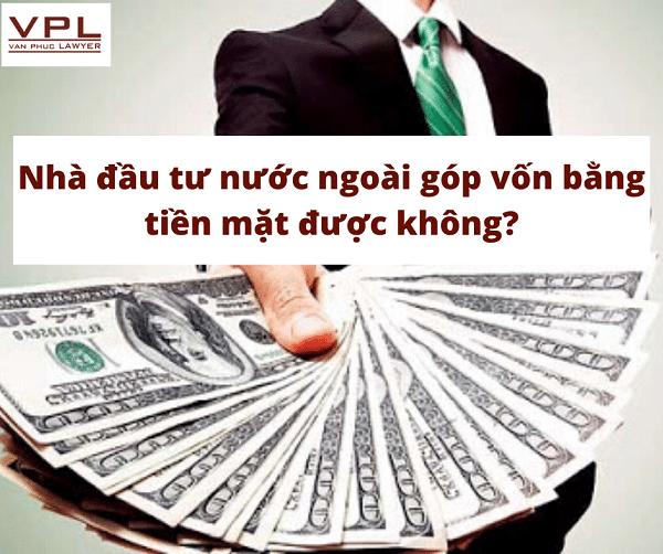 Nhà đầu tư nước ngoài góp vốn bằng tiền mặt được không?